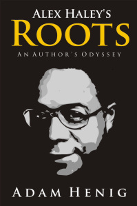 This is the front cover to the book Alex Haley's Roots - An Author's Odyssey by Adam Henig